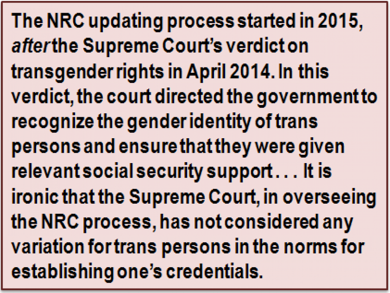 Quote: The NRC updating process started in 2015, after the Supreme Court's verdict on transgender rights in April 2014. In this verdict, the court directed the government to recognize the gender identity of trans persons and ensure that they were given relevant social security support . . . It is ironic that the Supreme Court, in overseeing the NRC process, has not considered any variation for trans persons in the norms for establishing one's credentials.