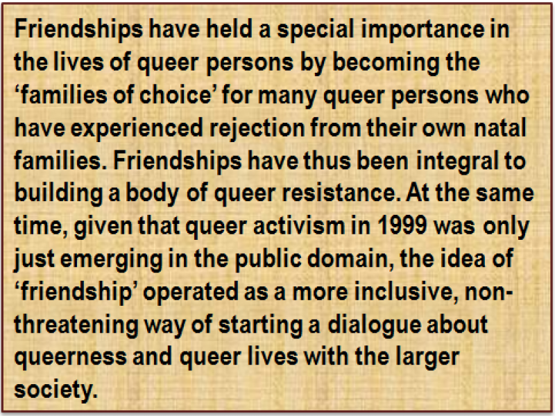 Quote: Friendships have held a special importance in the lives of queer persons by becoming the 'families of choice' for many queer persons who have experienced rejection from their own natal families. Friendships have thus been integral to building a body of queer resistance. At the same time, given that queer activism in 1999 was only just emerging in the public domain, the idea of 'friendship' operated as a more inclusive, non-threatening way of starting a dialogue about queerness and queer lives with the larger society.