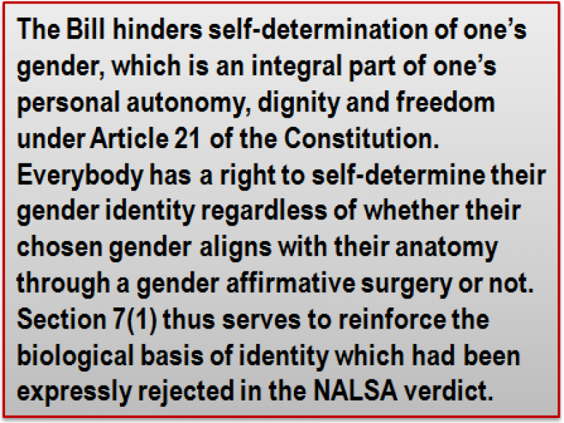 Quote: The Bill hinders self-determination of one's gender, which is an integral part of one's personal autonomy, dignity and freedom under Article 21 of the Constitution. Everybody has a right to self-determine their gender identity regardless of whether their chosen gender aligns with their anatomy through a gender affirmative surgery or not. Section 7(1) thus serves to reinforce the biological basis of identity which had been expressly rejected in the NALSA verdict.
