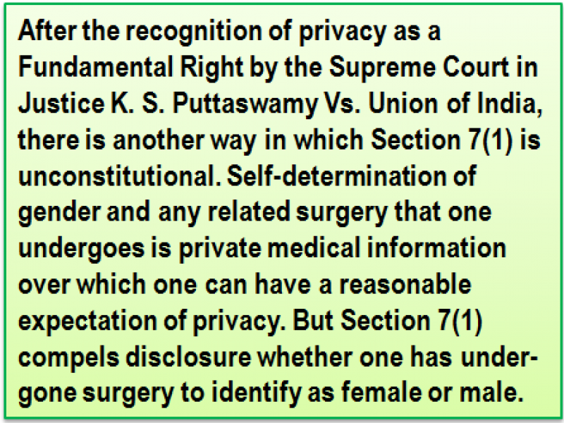Quote: After the recognition of privacy as a Fundamental Right by the Supreme Court in Justice K. S. Puttaswamy Vs. Union of India, there is another way in which Section 7(1) is unconstitutional. Self-determination of gender and any related surgery that one undergoes is private medical information over which one can have a reasonable expectation of privacy. But Section 7(1) compels disclosure whether one has under-gone surgery to identify as female or male.