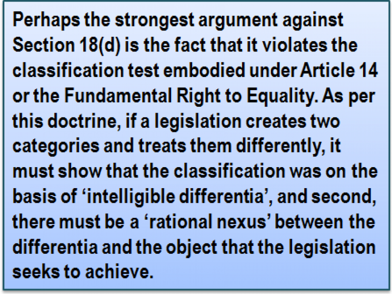 Quote: Perhaps the strongest argument against Section 18(d) is the fact that it violates the classification test embodied under Article 14 or the Fundamental Right to Equality. As per this doctrine, if a legislation creates two categories and treats them differently, it must show that the classification was on the basis of 'intelligible differentia', and second, there must be a 'rational nexus' between the differentia and the object that the legislation seeks to achieve.