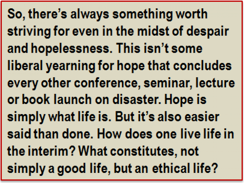 Quote: So, there's always something worth striving for even in the midst of despair and hopelessness. This isn't some liberal yearning for hope that concludes every other conference, seminar, lecture or book launch on disaster. Hope is simply what life is. But it's also easier said than done. How does one live life in the interim? What constitutes, not simply a good life, but an ethical life?