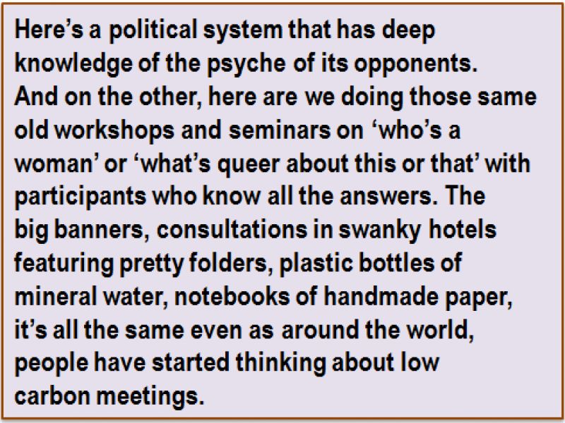 Quote: Here's a political system that has deep knowledge of the psyche of its opponents. And on the other, here are we doing those same old workshops and seminars on 'who's a woman' or 'what's queer about this or that' with participants who know all the answers. The big banners, consultations in swanky hotels featuring pretty folders, plastic bottles of mineral water, notebooks of handmade paper, it's all the same even as around the world, people have started thinking about low carbon meetings.
