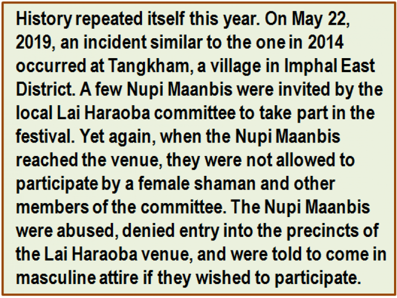 Quote: History repeated itself this year. On May 22, 2019, an incident similar to the one in 2014 occurred at Tangkham, a village in Imphal East District. A few Nupi Maanbis were invited by the local Lai Haraoba committee to take part in the festival. Yet again, when the Nupi Maanbis reached the venue, they were not allowed to participate by a female shaman and other members of the committee. The Nupi Maanbis were abused, denied entry into the precincts of the Lai Haraoba venue, and were told to come in masculine attire if they wished to participate.