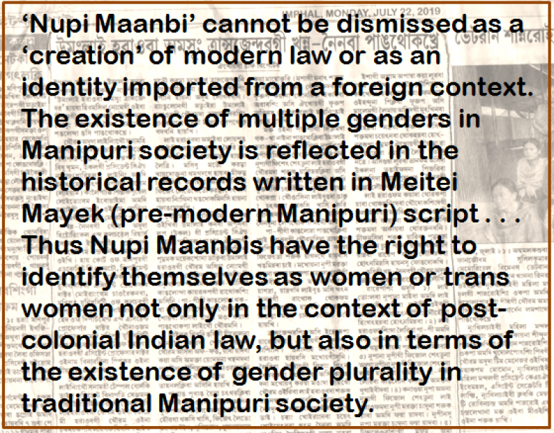 Quote: 'Nupi Maanbi' cannot be dismissed as a 'creation' of modern law or as an identity imported from a foreign context. The existence of multiple genders in Manipuri society is reflected in the historical records written in Meitei Mayek (pre-modern Manipuri) script . . . Thus Nupi Maanbis have the right to identify themselves as women or trans women not only in the context of post-colonial Indian law, but also in terms of the existence of gender plurality in traditional Manipuri society. The quote text is superimposed on a faded photograph of a Manipuri newspaper article to provide context and a design element to the illustration. Artwork credit: Pawan Dhall.