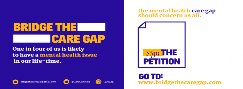 "This graphic talks about 'Bridge the Care Gap', a campaign to demand effective implementation of the Mental Healthcare Act, 2017 and the National Mental Health Policy, 2014. The campaign is an initiative of the Mariwala Health Initiative, Mumbai. The graphic has two halves – the left half has text that says ""Bridge the Care Gap – one in four of us is likely to have a mental health issue in our life-time."" The right half says ""The mental health care gap should concern us all – sign the petition – go to: www.bridgethecaregap.com."" The graphic also carries contact information at the bottom of the left half of the graphic – bridgethecaregap@gmail.com (email), @CareGapIndia (Twitter handle) and CareGap (Instagram handle). Artwork credit: Mariwala Health Initiative"