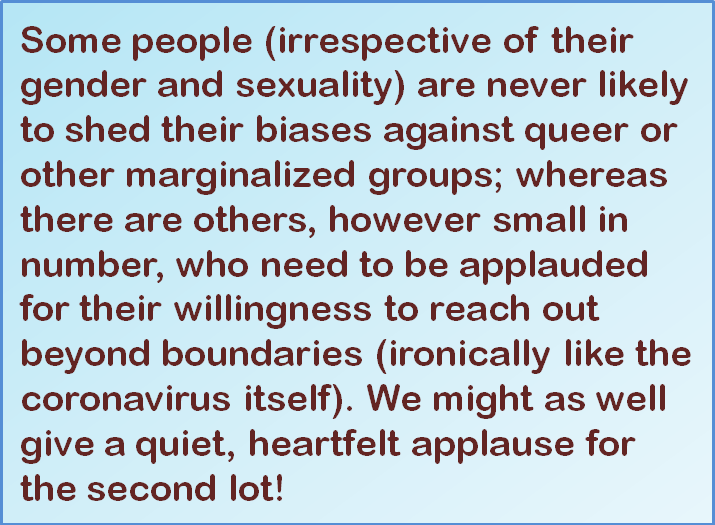 Quote: Some people (irrespective of their gender and sexuality) are never likely to shed their biases against queer or other marginalized groups; whereas there are others, however small in number, who need to be applauded for their willingness to reach out beyond boundaries (ironically like the coronavirus itself). We might as well give a quiet, heartfelt applause for the second lot!