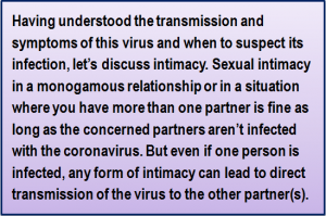 Quote: Having understood the transmission and symptoms of this virus and when to suspect its infection, let's discuss intimacy. Sexual intimacy in a monogamous relationship or in a situation where you have more than one partner is fine as long as the concerned partners aren't infected with the coronavirus. But even if one person is infected, any form of intimacy can lead to direct transmission of the virus to the other partner(s).