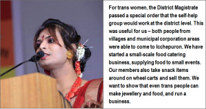 "This is a photo-quote which shows a close up shot of trans rights activist Joyita Mondal speaking on a podium at a public event. She is dressed in a formal and resplendent manner with light jewellery, hair flowers and other accessories. The accompanying text says: ""For trans women, the District Magistrate passed a special order that the self-help group would work at the district level. This was useful for us – both people from villages and municipal corporation areas were able to come to Icchepuron. We have started a small-scale food catering business, supplying food to small events. Our members also take snack items around on wheel carts and sell them. We want to show that even trans people can make jewellery and food, and run a business."" Photo courtesy Dinajpur Natun Aalo Society"