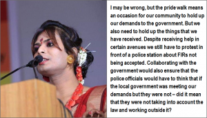 "This is a photo-quote which shows a close up shot of trans rights activist Joyita Mondal speaking on a podium at a public event. She is dressed in a formal and resplendent manner with light jewellery, hair flowers and other accessories. The accompanying text says: ""I may be wrong, but the pride walk means an occasion for our community to hold up our demands to the government. But we also need to hold up the things that we have received. Despite receiving help in certain avenues we still have to protest in front of a police station about FIRs not being accepted. Collaborating with the government would also ensure that the police officials would have to think that if the local government was meeting our demands but they were not – did it mean that they were not taking into account the law and working outside it?"" Photo courtesy Dinajpur Natun Aalo Society"