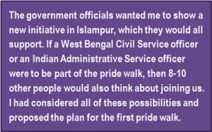 Quote: The government officials wanted me to show a new initiative in Islampur, which they would all support. If a West Bengal Civil Service officer or an Indian Administrative Service officer were to be part of the pride walk, then 8-10 other people would also think about joining us. I had considered all of these possibilities and proposed the plan for the first pride walk.