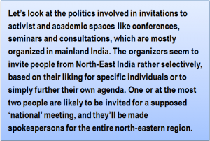 Quote: Let's look at the politics involved in invitations to activist and academic spaces like conferences, seminars and consultations, which are mostly organized in mainland India. The organizers seem to invite people from North-East India rather selectively, based on their liking for specific individuals or to simply further their own agenda. One or at the most two people are likely to be invited for a supposed 'national' meeting, and they'll be made spokespersons for the entire north-eastern region.