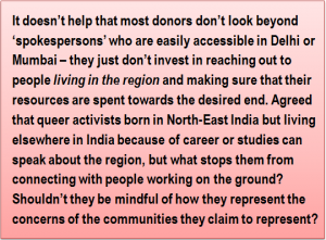 Quote: It doesn't help that most donors don't look beyond 'spokespersons' who are easily accessible in Delhi or Mumbai – they just don't invest in reaching out to people 'living in the region' and making sure that their resources are spent towards the desired end. Agreed that queer activists born in North-East India but living elsewhere in India because of career or studies can speak about the region, but what stops them from connecting with people working on the ground? Shouldn't they be mindful of how they represent the concerns of the communities they claim to represent?