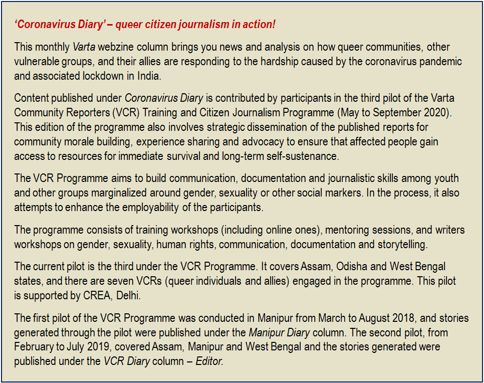 Inset: 'Coronavirus Diary' – queer citizen journalism in action! This monthly Varta webzine column brings you news and analysis on how queer communities, other vulnerable groups, and their allies are responding to the hardship caused by the coronavirus pandemic and associated lockdown in India. Content published under 'Coronavirus Diary' is contributed by participants in the third pilot of the Varta Community Reporters (VCR) Training and Citizen Journalism Programme (May to September 2020). This edition of the programme also involves strategic dissemination of the published reports for community morale building, experience sharing and advocacy to ensure that affected people gain access to resources for immediate survival and long-term self-sustenance. The VCR Programme aims to build communication, documentation and journalistic skills among youth and other groups marginalized around gender, sexuality or other social markers. In the process, it also attempts to enhance the employability of the participants. The programme consists of training workshops (including online ones), mentoring sessions, and writers workshops on gender, sexuality, human rights, communication, documentation and storytelling. The current pilot is the third under the VCR Programme. It covers Assam, Odisha and West Bengal states, and there are seven VCRs (queer individuals and allies) engaged in the programme. This pilot is supported by CREA, Delhi. The first pilot of the VCR Programme was conducted in Manipur from March to August 2018, and stories generated through the pilot were published under the 'Manipur Diary' column. The second pilot, from February to July 2019, covered Assam, Manipur and West Bengal and the stories generated were published under the 'VCR Diary' column – Editor.