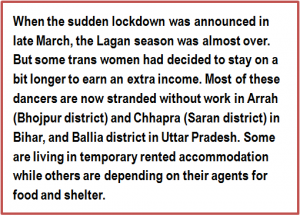 Quote: When the sudden lockdown was announced in late March, the Lagan season was almost over. But some trans women had decided to stay on a bit longer to earn an extra income. Most of these dancers are now stranded without work in Arrah (Bhojpur district) and Chhapra (Saran district) in Bihar, and Ballia district in Uttar Pradesh. Some are living in temporary rented accommodation while others are depending on their agents for food and shelter.