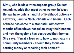 "Quote: Sintu, who leads a trans support group Kolkata Anandam, adds that most trans women in West Bengal have only a handful of livelihood options – sex work, Launda Nach, 'chhalla' and 'badhai'. Each of these has come to a standstill. Almost two months of lockdown has taken away their income and now the cyclone has destroyed their homes. She says, ""I'm at a loss as to how to motivate my community members – should they focus on earning money or repairing their homes?"""