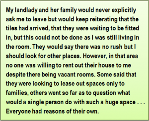 Quote: My landlady and her family would never explicitly ask me to leave but would keep reiterating that the tiles had arrived, that they were waiting to be fitted in, but this could not be done as I was still living in the room. They would say there was no rush but I should look for other places. However, in that area no one was willing to rent out their house to me despite there being vacant rooms. Some said that they were looking to lease out spaces only to families, others went so far as to question what would a single person do with such a huge space . . . Everyone had reasons of their own.