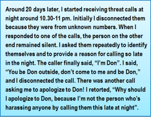 "Quote: Around 20 days later, I started receiving threat calls at night around 10.30-11 pm. Initially I disconnected them because they were from unknown numbers. When I responded to one of the calls, the person on the other end remained silent. I asked them repeatedly to identify themselves and to provide a reason for calling so late in the night. The caller finally said, ""I'm Don"". I said, ""You be Don outside, don't come to me and be Don,"" and I disconnected the call. There was another call asking me to apologize to Don! I retorted, ""Why should I apologize to Don, because I'm not the person who's harassing anyone by calling them this late at night""."