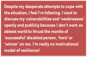 Quote: Despite my desperate attempts to cope with the situation, I feel I'm faltering. I want to discuss my vulnerabilities and 'weaknesses' openly and publicly because I don't want an ableist world to thrust the mantle of 'successful' disabled person, 'hero' or 'winner' on me. I'm really no motivational model of resilience!