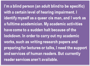 Quote: I'm a blind person (an adult blind to be specific) with a certain level of hearing impairment. I identify myself as a queer cis man, and I work as a fulltime academician. My academic activities have come to a sudden halt because of the lockdown. In order to carry out my academic works, such as writing research papers and preparing for lectures or talks, I need the support and services of human readers. But currently reader services aren't available.