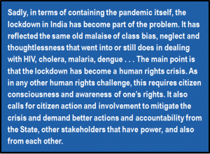 Quote: Sadly, in terms of containing the pandemic itself, the lockdown in India has become part of the problem. It has reflected the same old malaise of class bias, neglect and thoughtlessness that went into or still does in dealing with HIV, cholera, malaria, dengue . . . The main point is that the lockdown has become a human rights crisis. As in any other human rights challenge, this requires citizen consciousness and awareness of one's rights. It also calls for citizen action and involvement to mitigate the crisis and demand better actions and accountability from the State, other stakeholders that have power, and also from each other.