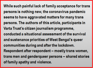 Quote: While such painful lack of family acceptance for trans persons is nothing new, the coronavirus pandemic seems to have aggravated matters for many trans persons. The authors of this article, participants in Varta Trust's citizen journalism programme, conducted a situational assessment of the survival and sustenance priorities of West Bengal's queer communities during and after the lockdown. Respondent after respondent – mostly trans women, trans men and genderqueer persons – shared stories of family apathy and violence.