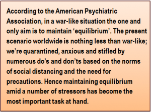 Quote: According to the American Psychiatric Association, in a war-like situation the one and only aim is to maintain 'equilibrium'. The present scenario worldwide is nothing less than war-like; we're quarantined, anxious and stifled by numerous do's and don'ts based on the norms of social distancing and the need for precautions. Hence maintaining equilibrium amid a number of stressors has become the most important task at hand.