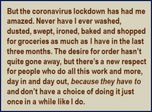 Quote: But the coronavirus lockdown has had me amazed. Never have I ever washed, dusted, swept, ironed, baked and shopped for groceries as much as I have in the last three months. The desire for order hasn't quite gone away, but there's a new respect for people who do all this work and more, day in and day out, because they have to and don't have a choice of doing it just once in a while like I do.