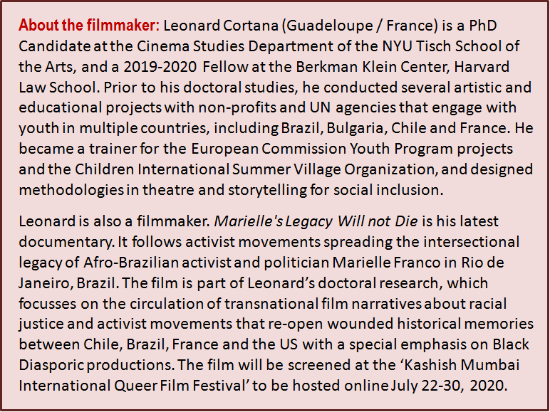 Inset: About the filmmaker: Leonard Cortana (Guadeloupe / France) is a PhD Candidate at the Cinema Studies Department of the NYU Tisch School of the Arts, and a 2019-2020 Fellow at the Berkman Klein Center, Harvard Law School. Prior to his doctoral studies, he conducted several artistic and educational projects with non-profits and UN agencies that engage with youth in multiple countries, including Brazil, Bulgaria, Chile and France. He became a trainer for the European Commission Youth Program projects and the Children International Summer Village Organization, and designed methodologies in theatre and storytelling for social inclusion. Leonard is also a filmmaker. 'Marielle's Legacy Will not Die' is his latest documentary. It follows activist movements spreading the intersectional legacy of Afro-Brazilian activist and politician Marielle Franco in Rio de Janeiro, Brazil. The film is part of Leonard's doctoral research, which focusses on the circulation of transnational film narratives about racial justice and activist movements that re-open wounded historical memories between Chile, Brazil, France and the US with a special emphasis on Black Diasporic productions. The film will be screened at the 'Kashish Mumbai International Queer Film Festival' to be hosted online July 22-30, 2020.