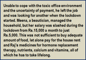 Quote: Unable to cope with the toxic office environment and the uncertainty of payment, he left the job and was looking for another when the lockdown started. Meena, a beautician, managed the household, but her salary was slashed during the lockdown from Rs.15,000 a month to just Rs.5,000. This was not sufficient to buy adequate amount of food, let alone pay for the house rent and Raj's medicines for hormone replacement therapy, nutrients, calcium and vitamins, all of which he has to take lifelong.