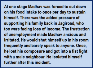 Quote: At one stage Madhav was forced to cut down on his food intake to once per day to sustain himself. There was the added pressure of supporting his family back in Jagiroad, who too were facing loss of income. The frustration of unemployment made Madhav anxious and irritated. He would shut himself up in his room frequently and barely speak to anyone. Once, he lost his composure and got into a fist fight with a male neighbour. He isolated himself further after this incident.