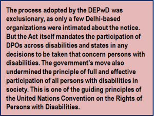 Quote: The process adopted by the DEPwD was exclusionary, as only a few Delhi-based organizations were intimated about the notice. But the Act itself mandates the participation of DPOs across disabilities and states in any decisions to be taken that concern persons with disabilities. The government's move also undermined the principle of full and effective participation of all persons with disabilities in society. This is one of the guiding principles of the United Nations Convention on the Rights of Persons with Disabilities.