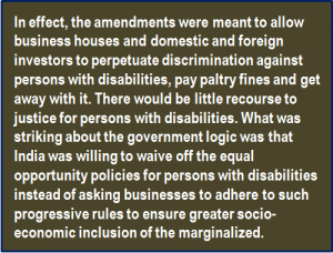 Quote: In effect, the amendments were meant to allow business houses and domestic and foreign investors to perpetuate discrimination against persons with disabilities, pay paltry fines and get away with it. There would be little recourse to justice for persons with disabilities. What was striking about the government logic was that India was willing to waive off the equal opportunity policies for persons with disabilities instead of asking businesses to adhere to such progressive rules to ensure greater socio-economic inclusion of the marginalized.