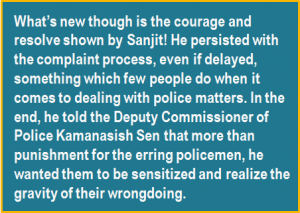 Quote: What's new though is the courage and resolve shown by Sanjit! He persisted with the complaint process, even if delayed, something which few people do when it comes to dealing with police matters. In the end, he told the Deputy Commissioner of Police Kamanasish Sen that more than punishment for the erring policemen, he wanted them to be sensitized and realize the gravity of their wrongdoing.
