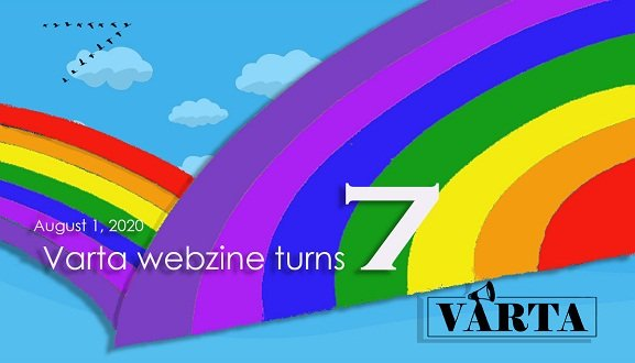 "This horizontal shaped graphic has been prepared on the occasion of the 'Varta' webzine turning seven on August 1, 2020. Two giant stylized seven-colour VIBGYOR rainbows cross each other, their arcs meeting close to the lower edge of the graphic. One rainbow is in the background, the other closer up and larger in size. The rainbows stand out against a brilliant blue backdrop, with a few blue-grey clouds floating in the sky. Text superimposed on the rainbows says ""August 1, 2020 – Varta webzine turns 7"". The numeral seven is in extra large point size. To the top left of the graphic are 15 birds high in the sky flying in formation that looks like the numeral seven and seems to mirror the numeral seven in the text. To the bottom left is the organizational logo of Varta Trust. Artwork credit: Vaaswat Sarkar"