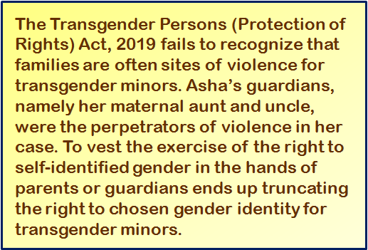 Quote: The Transgender Persons (Protection of Rights) Act, 2019 fails to recognize that families are often sites of violence for transgender minors. Asha's guardians, namely her maternal aunt and uncle, were the perpetrators of violence in her case. To vest the exercise of the right to self-identified gender in the hands of parents or guardians ends up truncating the right to chosen gender identity for transgender minors.