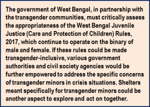Quote: The government of West Bengal, in partnership with the transgender communities, must critically assess the appropriateness of the West Bengal Juvenile Justice (Care and Protection of Children) Rules, 2017, which continue to operate on the binary of male and female. If these rules could be made transgender-inclusive, various government authorities and civil society agencies would be further empowered to address the specific concerns of transgender minors in crisis situations. Shelters meant specifically for transgender minors could be another aspect to explore and act on together.