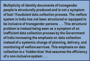 Quote: Multiplicity of identity documents of transgender people is structurally produced and is not a symptom of bad / fraudulent data collection process. The welfare system in India has not been structured or equipped to be inclusive of transgender persons . . . This structural problem is instead being seen as a symptom of an inefficient data collection process by the Government of India increasing the emphasis on data collection instead of a systemic change of planning, delivery, and monitoring of welfare services. This emphasis on data collection is a 'hidden bias' that assumes the efficiency of a non-inclusive system . . .