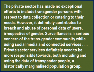 Quote: The private sector has made no exceptional efforts to include transgender persons with respect to data collection or catering to their needs. However, it definitely contributes to breach and abuse of personal data of users, irrespective of gender. Surveillance is a serious concern of the trans-gender community while using social media and connected services . . . Private sector services definitely need to be more responsible towards, both including and using the data of transgender people, a historically marginalised population group.