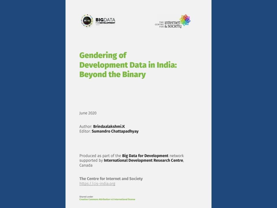 "This illustration shows the cover page of the report 'Gendering of Development Data in India: Beyond the Binary' published by the Centre for Internet and Society, Bangalore in June 2020. Right on top of the page are the logos of Big Data for Development and the Centre for Internet and Society. The title of the report follows in a bold green typeface. Below the title are the names of Brindaalakshmi K. and Sumandro Chattapadhyay, the author and editor of the report, respectively. The bottom of the page has the following text: ""Produced as part of the Big Data for Development network supported by International Development Research Centre, Canada."" This is followed by the name and website of the Centre for Internet and Society https://cis-india.org. The cover page is white and has minimal colours from the logos and the text. The page is presented against a deep blue background."