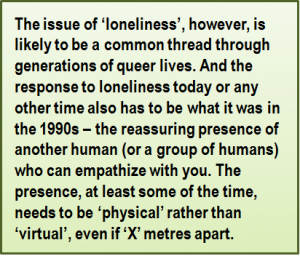 Quote: The issue of 'loneliness', however, is likely to be a common thread through generations of queer lives. And the response to loneliness today or any other time also has to be what it was in the 1990s – the reassuring presence of another human (or a group of humans) who can empathize with you. The presence, at least some of the time, needs to be 'physical' rather than 'virtual', even if 'X' metres apart.