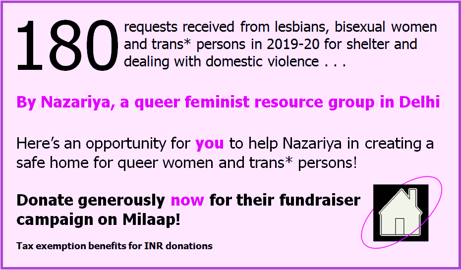"Advertisement graphic for Varta Trust website sponsor: Nazariya, Delhi. Text in the graphic says: ""180 requests received from lesbians, bisexual women and trans persons in 2019-20 for shelter and dealing with domestic violence . . . by Nazariya, a queer feminist resource group in Delhi. Here's an opportunity for you to help Nazariya in creating a safe home for queer women and trans persons! Donate generously now for their fundraiser campaign on Milaap! Tax exemption benefits for INR donations."" Text is accompanied with a small icon of a house surrounded by a ring symbolizing protection. Clicking on the graphic will lead to the fundraiser page on the Milaap website."