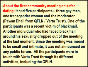 Inset: About the first community meeting on safer dating: It had five participants – three gay men, one transgender woman and the moderator (Pawan Dhall from QFLN / Varta Trust). One of the participants was a recent victim of blackmail. Another individual who had faced blackmail around his sexuality dropped out of the meeting at the last moment. Since the meeting was meant to be small and intimate, it was not announced on any public forum. All the participants were in touch with Varta Trust through its different activities, including the QFLN.