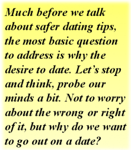 Quote: Much before we talk about safer dating tips, the most basic question to address is why the desire to date. Let's stop and think, probe our minds a bit. Not to worry about the wrong or right of it, but why do we want to go out on a date?