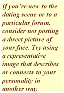 Quote: If you're new to the dating scene or to a particular forum, consider not posting a direct picture of your face. Try using a representative image that describes or connects to your personality in another way.