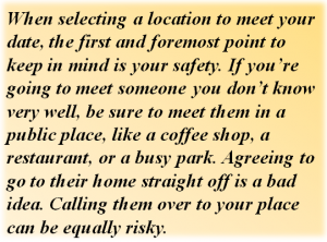 Quote: When selecting a location to meet your date, the first and foremost point to keep in mind is your safety. If you're going to meet someone you don't know very well, be sure to meet them in a public place, like a coffee shop, a restaurant, or a busy park. Agreeing to go to their home straight off is a bad idea. Calling them over to your place can be equally risky.