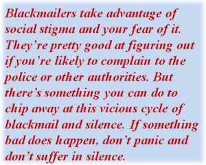 Quote: Blackmailers take advantage of social stigma and your fear of it. They're pretty good at figuring out if you're likely to complain to the police or other authorities. But there's something you can do to chip away at this vicious cycle of blackmail and silence. If something bad does happen, don't panic and don't suffer in silence.
