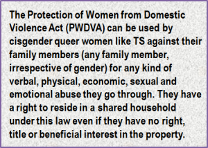 Quote: The Protection of Women from Domestic Violence Act (PWDVA) can be used by cisgender queer women like TS against their family members (any family member, irrespective of gender) for any kind of verbal, physical, economic, sexual and emotional abuse they go through. They have a right to reside in a shared household under this law even if they have no right, title or beneficial interest in the property.