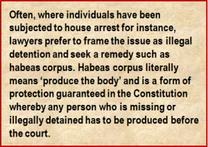 Quote: Often, where individuals have been subjected to house arrest for instance, lawyers prefer to frame the issue as illegal detention and seek a remedy such as habeas corpus. Habeas corpus literally means 'produce the body' and is a form of protection guaranteed in the Constitution whereby any person who is missing or illegally detained has to be produced before the court.