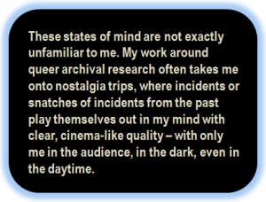 Quote: These states of mind are not exactly unfamiliar to me. My work around queer archival research often takes me onto nostalgia trips, where incidents or snatches of incidents from the past play themselves out in my mind with clear, cinema-like quality – with only me in the audience, in the dark, even in the daytime.